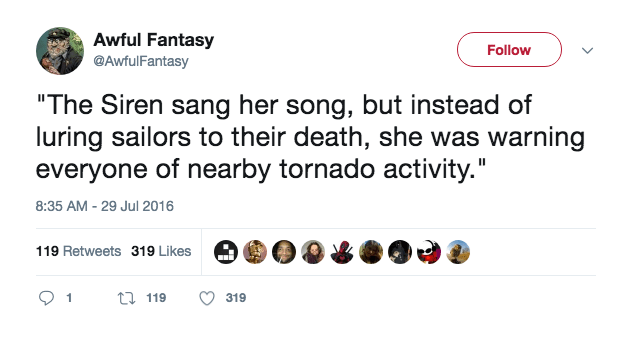 """Text - Awful Fantasy @AwfulFantasy Follow """"The Siren sang her song, but instead of luring sailors to their death, she was warning everyone of nearby tornado activity."""" 8:35 AM - 29 Jul 2016 119 Retweets 319 Likes t119 1 319"""
