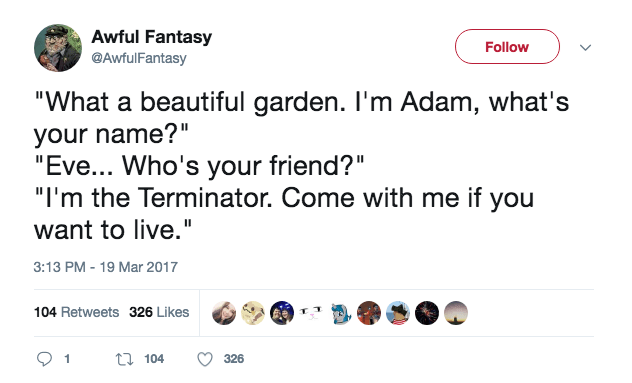 """Text - Awful Fantasy Follow @AwfulFantasy """"What a beautiful garden. I'm Adam, what's your name?"""" """"Eve... Who's your friend?"""" """"I'm the Terminator. Come with me if you want to live."""" 3:13 PM - 19 Mar 2017 104 Retweets 326 Likes t104 1 326"""