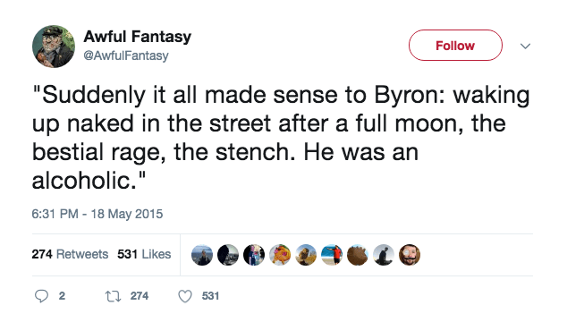 """Text - Awful Fantasy @AwfulFantasy Follow """"Suddenly it all made sense to Byron: waking up naked in the street after a full moon, the bestial rage, the stench. He was an alcoholic."""" 6:31 PM-18 May 2015 274 Retweets 531 Likes t274 2 531"""