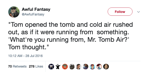"""Text - Awful Fantasy Follow @AwfulFantasy """"Tom opened the tomb and cold air rushed out, as if it were running from something. 'What're you running from, Mr. Tomb Air? Tom thought."""" 10:12 AM 28 Jul 2016 70 Retweets 278 Likes"""
