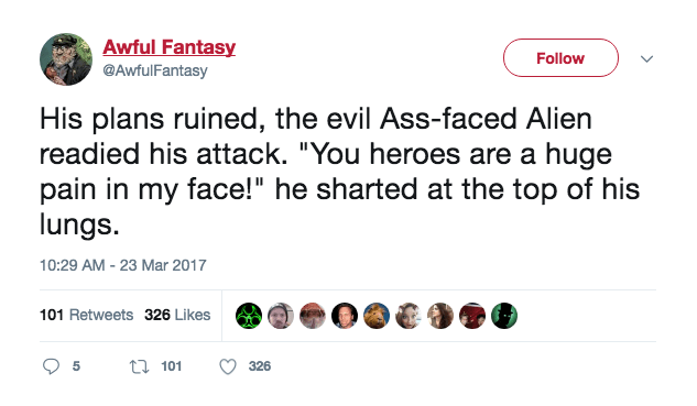 """Text - Awful Fantasy Follow @AwfulFantasy His plans ruined, the evil Ass-faced Alien readied his attack. """"You heroes are a huge pain in my face!"""" he sharted at the top of his lungs 10:29 AM -23 Mar 2017 101 Retweets 326 Likes 5 t101 326"""