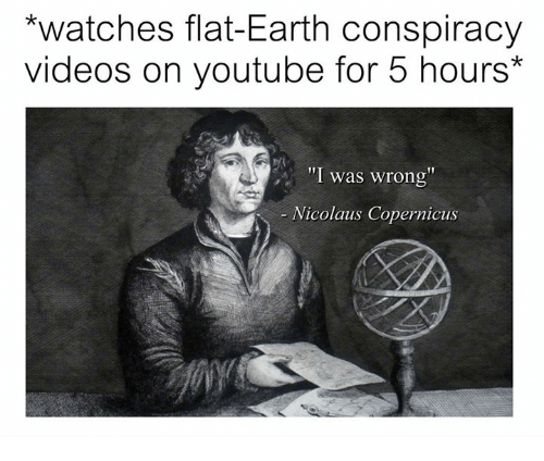 meme about getting into the flat earth conspiracy via YouTube videos with pic of Copernicus saying he's wrong