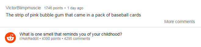 Text - VictorBlimpmuscle 1746 points 1 day ago The strip of pink bubble gum that came in a pack of baseball cards More comments What is one smell that reminds you of your childhood? r/AskReddit 4390 points 4295 comments