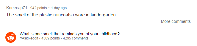 Text - 942 points 1 day ago Kneecap71 The smell of the plastic raincoats i wore in kindergarten More comments What is one smell that reminds you of your childhood? r/AskReddit 4389 points 4295 comments