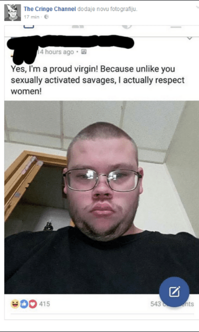 Selfie - The Cringe Channel dodaje novu fotografiju 17 min 4 hours ago Yes, I'm a proud virgin! Because unlike you sexually activated savages, I actually respect women! 543 nts 415