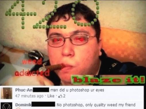Nose - ee GRGGGG Wes addied blaze ite Phuc-An 47 minutes ago Like 2 man did u photoshop ur eyes Dominik No photoshop, only quality weed my friend