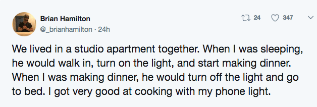 Text - t 24 347 Brian Hamilton @_brianhamilton 24h We lived in a studio apartment together. When I was sleeping, he would walk in, turn on the light, and start making dinner. When I was making dinner, he would turn off the light and go to bed. I got very good at cooking with my phone light.
