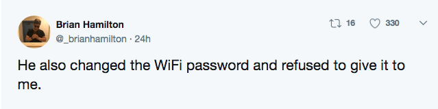 Text - t 16 330 Brian Hamilton @_brianhamilton 24h He also changed the WiFi password and refused to give it to me.