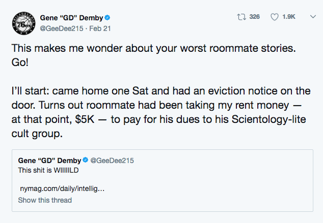 """Text - Gene """"GD"""" Demby 76 @GeeDee215 Feb 21 t326 1.9K This makes me wonder about your worst roommate stories. Go! I'll start: came home one Sat and had an eviction notice on the door. Turns out roommate had been taking my rent money at that point, $5K - to pay for his dues to his Scientology-lite cult group Gene """"GD"""" Demby@GeeDee215 This shit is WIllILD nymag.com/daily/intellig... Show this thread"""