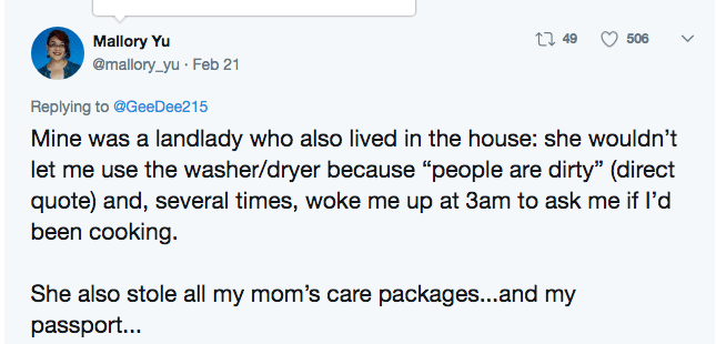 """Text - t 49 Mallory Yu @mallory_yu Feb 21 506 Replying to @GeeDee215 Mine was a landlady who also lived in the house: she wouldn't let me use the washer/dryer because """"people are dirty"""" (direct quote) and, several times, woke me up at 3am to ask me if I'd been cooking She also stole all my mom's care packages...and my passport..."""