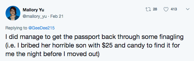 Text - t28 413 Mallory Yu @mallory_yu Feb 21 Replying to @GeeDee215 I did manage to get the passport back through some finagling (i.e. I bribed her horrible son with $25 and candy to find it for me the night before I moved out)