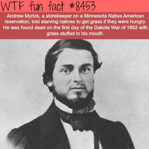 Album cover - WTF fun fact #8453 Andrew Myrick, a storekeeper on a Minnesota Native American reservation, told starving natives to get grass if they were hungry. He was found dead on the first day of the Dakota War of 1862 with grass stuffed in his mouth