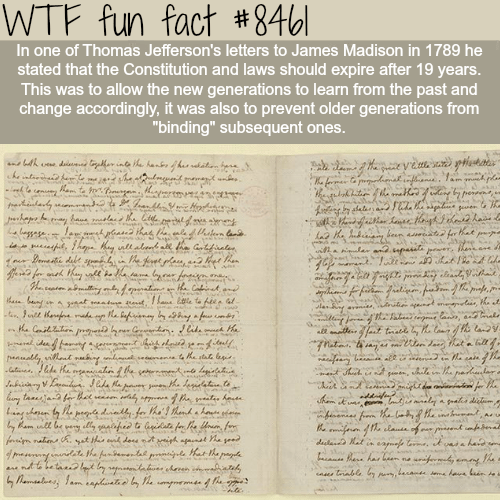 """Text - WTF fun fact #846 In one of Thomas Jefferson's letters to James Madison in 1789 he stated that the Constitution and laws should expire after 19 years. This was to allow the new generations to learn from the past and change accordingly, it was also to prevent older generations from """"binding"""" subsequent ones. eutardy rhepe basesele a ha , h y nlt ale ha Gtfale a an.pa ban defre ally, vileat abiy e ny taasa fer het e feahs dim am ll be fim nahenA, yet th ntmbead ffhe elaua of pengy et iph ap"""