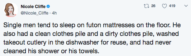 Text - t 26 419 Nicole Cliffe @Nicole_Cliffe 4h Single men tend to sleep on futon mattresses on the floor. He also had a clean clothes pile and a dirty clothes pile, washed takeout cutlery in the dishwasher for reuse, and had never cleaned his shower or his towels.