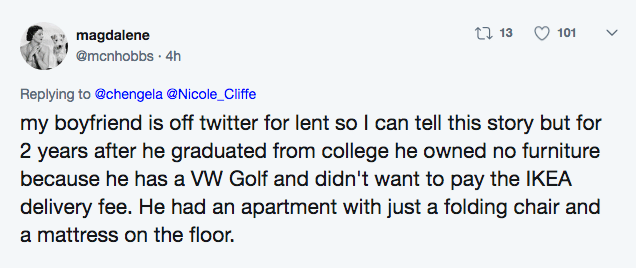Text - t 13 101 magdalene @mcnhobbs 4h Replying to @chengela @Nicole_Cliffe my boyfriend is off twitter for lent so I can tell this story but for 2 years after he graduated from college he owned no furniture because he has a W Golf and didn't want to pay the IKEA delivery fee. He had an apartment with just a folding chair and a mattress on the floor.