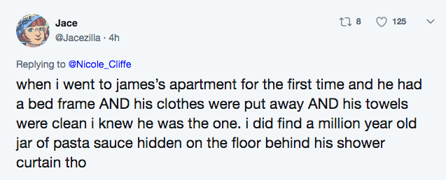 Text - t8 125 Jace @Jacezilla 4h Replying to@Nicole_Cliffe when i went to james's apartment for the first time and he had a bed frame AND his clothes were put away AND his towels were clean i knew he was the one. i did find a million year old jar of pasta sauce hidden on the floor behind his shower curtain tho