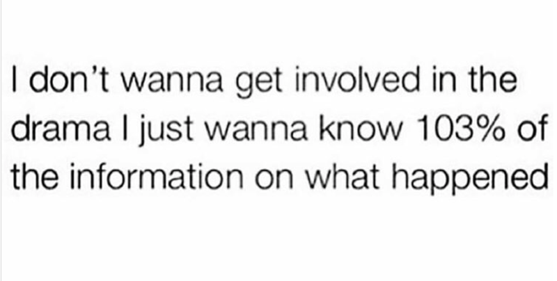 text meme about not wanting to get involved with the drama, just want 103% of the information