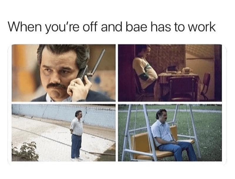Sad Pablo Escobar meme as to how ti feels when you're off and bae has to work