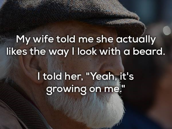 """Text - My wife told me she actually likes the way I look with a beard. I told her, """"Yeah, it's growing on me"""""""