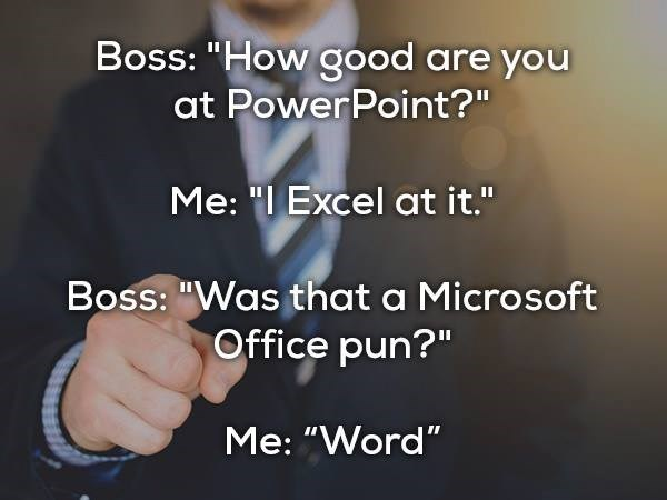 """Text - Boss: """"How good are you at PowerPoint?"""" Me: """"I Excel at it."""" Boss: """"Was that a Microsoft Office pun?"""" Me: """"Word"""""""