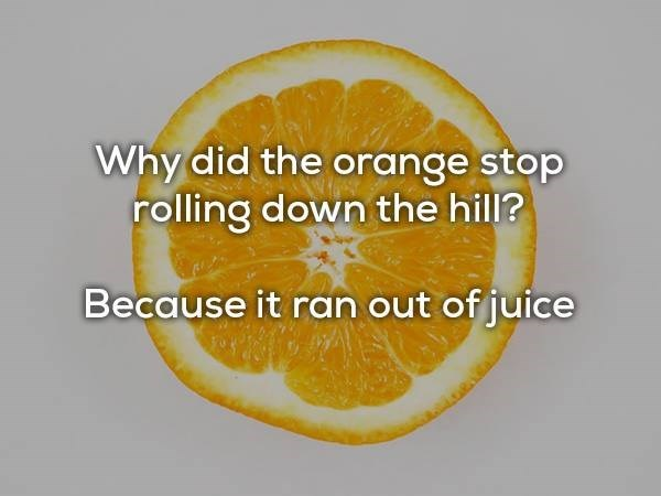 Citric acid - Why did the orange stop rolling down the hill? Because it ran out of juice