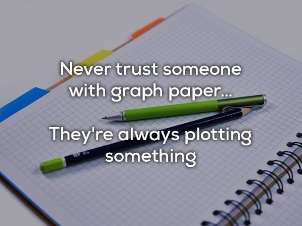Pen - Never trust omeone with graph pape... They're always plotting something