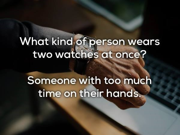 Text - What kind of person wears two watches at once? Someone with too much time on their hands