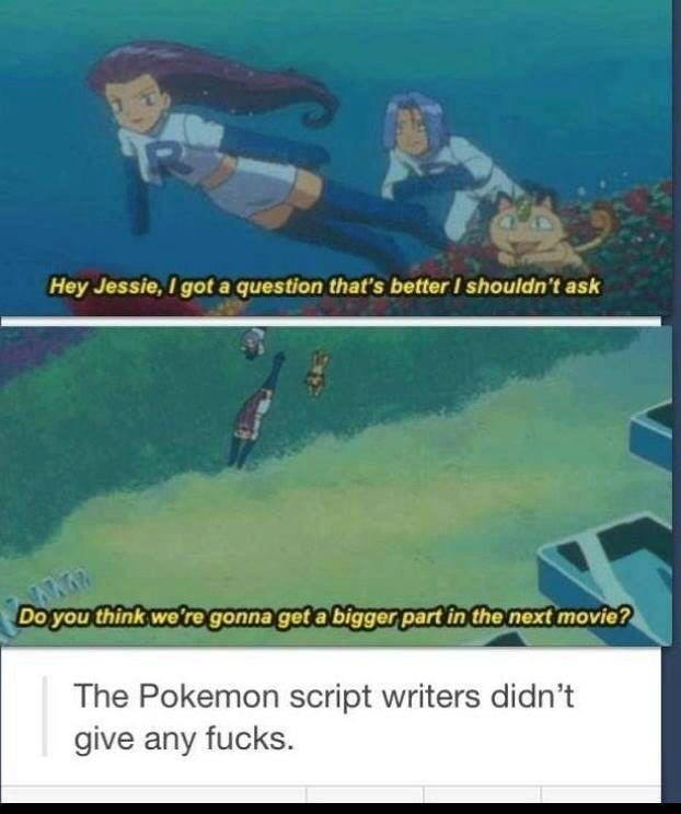 Text - Hey Jessie, I got a question that's better I shouldn't ask Do you think wetregonna get a biggerpart in the next movie? The Pokemon script writers didn't give any fucks