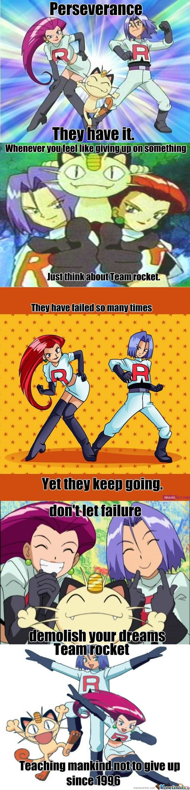 Cartoon - Perseverance They have it. Whenever you feellike givingup on something Just think about Team rocket They have failed so many times Yet they keep going. DRAGO ART.co don'tlet failure demolish yourdreams Teamrocket R Teaching mankind not togive up since 1996 MemeCenterae
