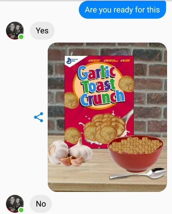 Breakfast cereal - Are you ready for this Yes General May NO NO NO Garlic Toast crunch No