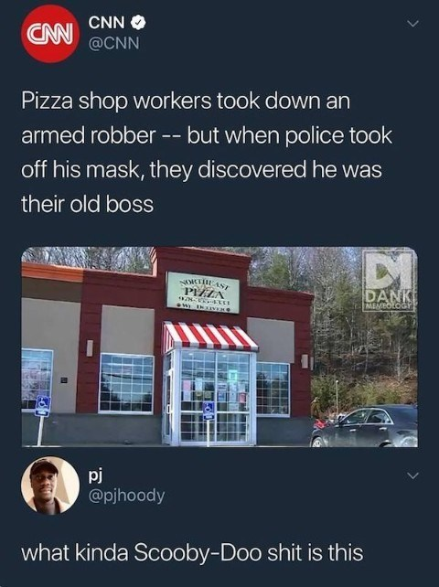 Property - CNN CNN @CNN Pizza shop workers took down an armed robber -- but when police took off his mask, they discovered he was their old boss TIEAS PIZZA DANK MEMBOLOGY pj @pjhoody what kinda Scooby-Doo shit is this