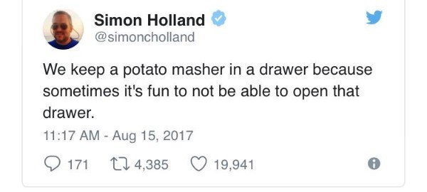 Text - Simon Holland @simoncholland We keep a potato masher in a drawer because sometimes it's fun to not be able to open that drawer. 11:17 AM - Aug 15, 2017 171 t4,385 19,941