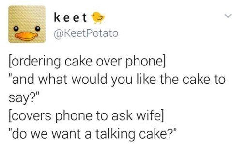 """Text - ke et @KeetPotato [ordering cake over phone] """"and what would you like the cake to say?"""" [covers phone to ask wifel """"do we want a talking cake?"""""""
