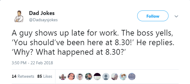 """Text - Dad Jokes Follow @Dadsaysjokes A guy shows up late for work. The boss yells, 'You should've been here at 8.30!' He replies. 'Why? What happened at 8.30?"""" 3:50 PM - 22 Feb 2018 14 Retweets 85 Likes"""