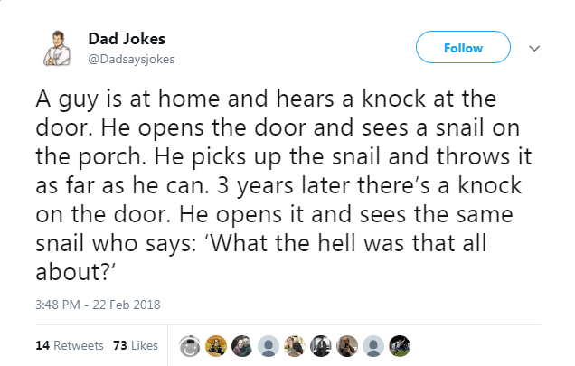 Text - Dad Jokes Follow @Dadsaysjokes A guy is at home and hears a knock at the door. He opens the door and sees a snail on the porch. He picks up the snail and throws it as far as he can. 3 years later there's a knock on the door. He opens it and sees the same snail who says: 'What the hell was that all about? 3:48 PM - 22 Feb 2018 14 Retweets 73 Likes