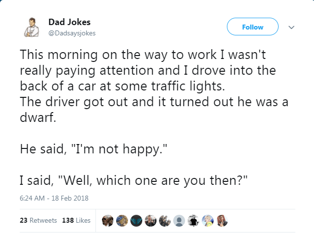 """Text - Dad Jokes Follow @Dadsaysjokes This morning on the way to work I wasn't really paying attention and I drove into the back of a car at some traffic lights. The driver got out and it turned out he was a dwarf. He said, """"I'm not happy."""" I said, """"Well, which one are you then?"""" 6:24 AM -18 Feb 2018 23 Retweets 138 Likes"""