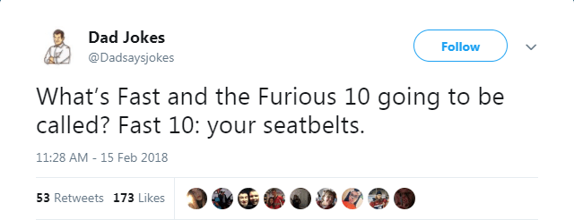 Text - Dad Jokes Follow @Dadsaysjokes What's Fast and the Furious 10 going to be called? Fast 10: your seatbelts. 11:28 AM - 15 Feb 2018 53 Retweets 173 Likes