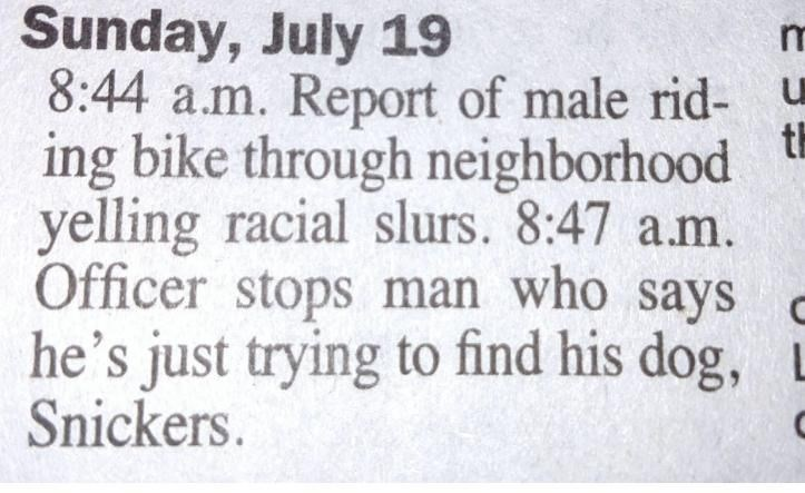 Text - Sunday, July 19 8:44 a.m. Report of male rid- ing bike through neighborhood yelling racial slurs. 8:47 a.m. Officer stops man who says he's just trying to find his dog, L Snickers. ti
