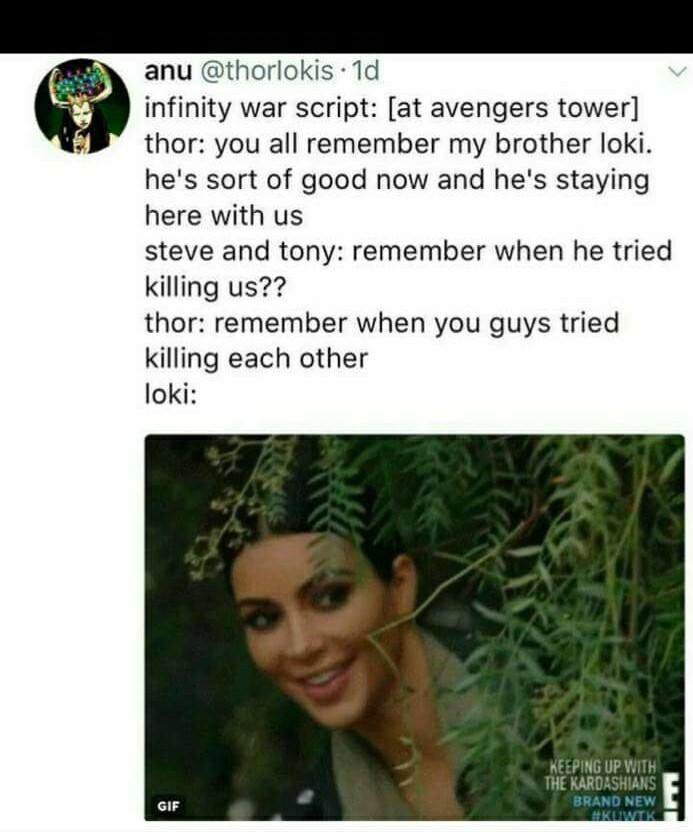 Text - anu @thorlokis 1d infinity war script: [at avengers tower] thor: you all remember my brother loki. he's sort of good now and he's staying here with us steve and tony: remember when he tried killing us?? thor: remember when you guys tried killing each other loki: KEEPING UP WITH THE KARDASHIANS BRAND NEW GIF KUWTK