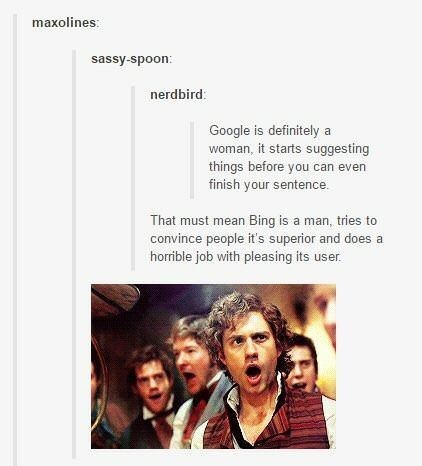 Text - maxolines: sassy-spoon nerdbird: Google is definitely a woman, it starts suggesting things before you can even finish your sentence That must mean Bing is a man, tries convince people it's superior and does horrible job with pleasing its user.