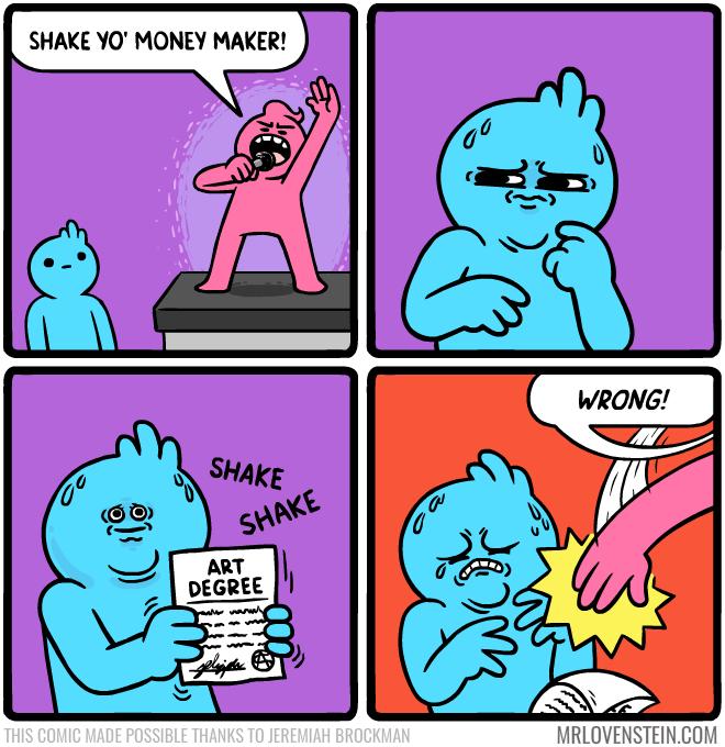 Cartoon - SHAKE YO' MONEY MAKER! WRONG! SHAKE SHAKE ART DEGREE wwwww w THIS COMIC MADE POSSIBLE THANKS TO JEREMIAH BROCKMAN MRLOVENSTEIN.COM