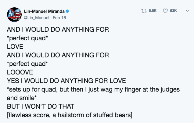 """Text - Lin-Manuel Miranda @Lin_Manuel Feb 16 6.6K 53K Hlly AND I WOULD DO ANYTHING FOR """"perfect quad LOVE AND I WOULD DO ANYTHING FOR perfect quad LOOOVE YES I WOULD DO ANYTHING FOR LOVE *sets up for quad, but then I just wag my finger at the judges and smile* BUT I WON'T DO THAT flawless score, a hailstorm of stuffed bears] >"""