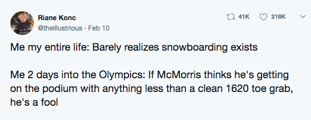 Text - t41K 216K Riane Konc @theillustrious Feb 10 Me my entire life: Barely realizes snowboarding exists Me 2 days into the Olympics: If McMorris thinks he's getting on the podium with anything less than a clean 1620 toe grab, he's a fool