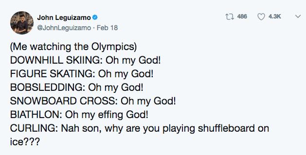 Text - John Leguizamo @JohnLeguizamo Feb 18 486 4.3K (Me watching the Olympics) DOWNHILL SKIING: Oh my God! FIGURE SKATING: Oh my God! BOBSLEDDING: Oh my God! SNOWBOARD CROSS: Oh my God! BIATHLON: Oh my effing God! CURLING: Nah son, why are you playing shuffleboard on ice???