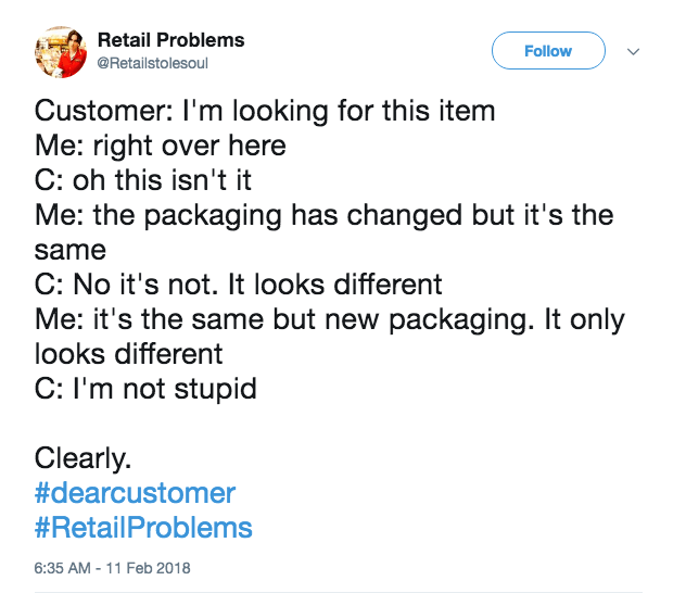 Text - Retail Problems Follow @Retailstolesoul Customer: I'm looking for this item Me: right over here C: oh this isn't it Me: the packaging has changed but it's the same C: No it's not. It looks different Me: it's the same but new packaging. It only looks different C: I'm not stupid Clearly. #dearcustomer #RetailProblems 6:35 AM -11 Feb 2018