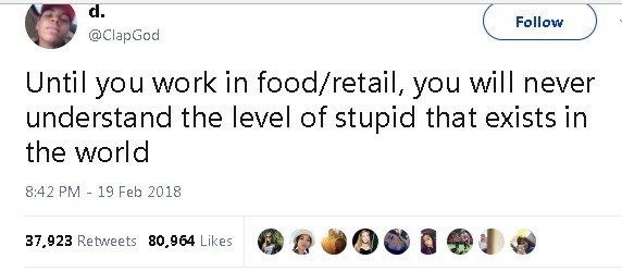 Text - d. Follow @ClapGod Until you work in food/retail, you will never understand the level of stupid that exists in the world 8:42 PM 19 Feb 2018 37,923 Retweets 80,964 Likes