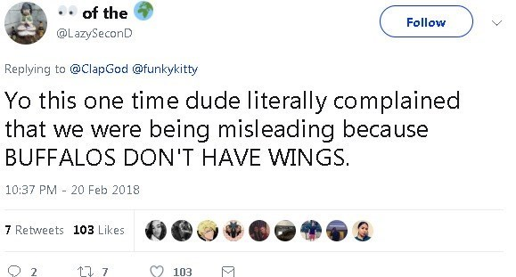 Text - of the Follow @LazySeconD Replying to @ClapGod @funkykitty Yo this one time dude literally complained that we were being misleading because BUFFALOS DON'T HAVE WINGS. 10:37 PM 20 Feb 2018 - 7 Retweets 103 Likes 103 L7