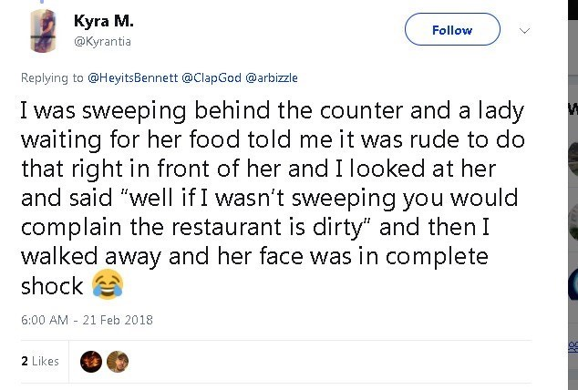 """Text - Kyra M. @Kyrantia Follow Replying to @HeyitsBennett @ClapGod @arbizzle I was sweeping behind the counter and a lady waiting for her food told me it was rude to do that right in front of her and I looked at her and said """"well if I wasn't sweeping you complain the restaurant is dirty"""" and then I walked away and her face was in complete shock would 6:00 AM 21 Feb 2018 2 Likes"""