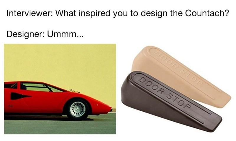 Vehicle - Interviewer: What inspired you to design the Countach? CDOOR STOP Designer: Ummm... DOOR STOP
