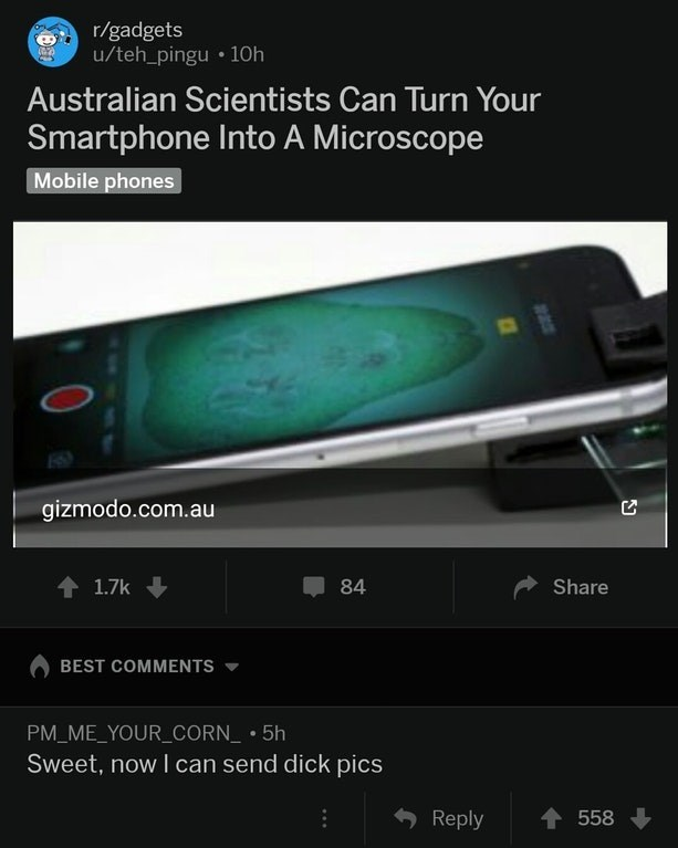 Technology - r/gadgets /teh_pingu 10h Australian Scientists Can Turn Your Smartphone Into A Microscope Mobile phones gizmodo.com.au 1.7k 84 Share BEST COMMENTS PM ME_YOURCORN_ 5h Sweet, now I can send dick pics Reply 558